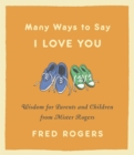 Many Ways to Say I Love You : Wisdom for Parents and Children from Mister Rogers - eBook