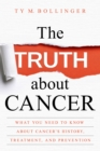 The Truth about Cancer : What You Need to Know about Cancer's History, Treatment, and Prevention - eBook