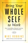 Bring Your Whole Self To Work : How Vulnerability Unlocks Creativity, Connection, and Performance - eBook