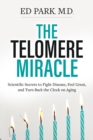 The Telomere Miracle : Scientific Secrets to Fight Disease, Feel Great, and Turn Back the Clock on Aging - Book