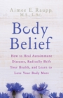 Body Belief : How to Heal Autoimmune Diseases, Radically Shift Your Health, and Learn to Love Your Body More - Book