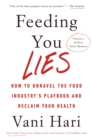 Feeding You Lies : How to Unravel the Food Industry's Playbook and Reclaim Your Health - Book