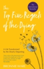 Top Five Regrets of the Dying : A Life Transformed by the Dearly Departing - eBook