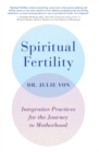 Spiritual Fertility : Integrative Practices for the Journey to Motherhood - eBook