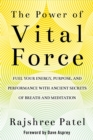 The Power of Vital Force : Fuel Your Energy, Purpose, and Performance with Ancient Secrets of Breath and Meditation - eBook