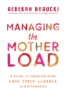 Managing the Motherload : A Guide to Creating More Ease, Space, and Grace in Motherhood - Book