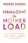 Managing the Motherload : A Guide to Creating More Ease, Space, and Grace in Motherhood - eBook