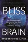 Bliss Brain : The Neuroscience of Remodeling Your Brain for Resilience, Creativity, and Joy - Book