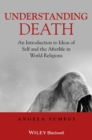 Understanding Death : An Introduction to Ideas of Self and the Afterlife in World Religions - Book