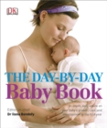 The Day-by-Day Baby Book : In-depth, Daily Advice on Your Baby's Growth, Care, and Development in the First Year - Book