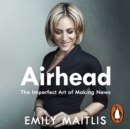 Airhead : The Imperfect Art of Making News - eAudiobook
