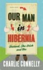 Our Man In Hibernia : Ireland, The Irish and Me - Book