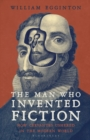 The Man Who Invented Fiction : How Cervantes Ushered in the Modern World - Book
