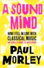 A Sound Mind : How I Fell in Love with Classical Music (and Decided to Rewrite its Entire History) - Book