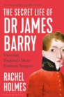 The Secret Life of Dr James Barry : Victorian England's Most Eminent Surgeon - Book
