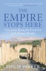 The Empire Stops Here : A Journey along the Frontiers of the Roman World - eBook
