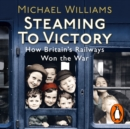 Steaming to Victory : How Britain's Railways Won the War - eAudiobook
