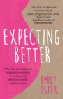 Expecting Better : Why the Conventional Pregnancy Wisdom is Wrong and What You Really Need to Know - eBook
