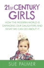 21st Century Girls : How the Modern World is Damaging Our Daughters and What We Can Do About It - Book