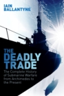 The Deadly Trade : The Complete History of Submarine Warfare From Archimedes to the Present - eBook