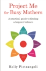 Project Me for Busy Mothers : A Practical Guide to Finding a Happier Balance - Book