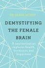 Demystifying The Female Brain : A neuroscientist explores health, hormones and happiness - eBook