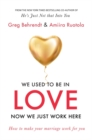 We Used To Be In Love, Now We Just Work Here : How To Stop Working at Marriage and Make Marriage Work for You - Book