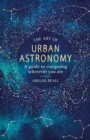 The Art of Urban Astronomy : A Guide to Stargazing Wherever You Are - eBook
