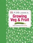 A Little Course in Growing Veg & Fruit : A Step-by-step Guide to Fruit and Vegetable Gardening for Beginners - eBook