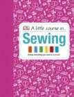 A Little Course in Sewing : Simply Everything You Need to Succeed - eBook