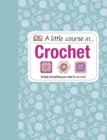 A Little Course in Crochet : Simply Everything You Need to Succeed - Book