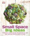 Small Space Big Ideas : Create Your Dream Garden on a Windowsill, Wall, Step, Staircase, Balcony, Porch, or Patio - eBook