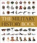 The Military History Book : The Ultimate Visual Guide to the Weapons that Shaped the World - Book