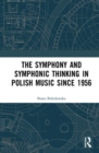 The Symphony and Symphonic Thinking in Polish Music Since 1956 - Book
