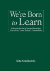 We're Born to Learn : Using the Brain's Natural Learning Process to Create Today's Curriculum - Book