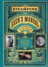 Steampunk User's Manual: An Illustrated Practical and Whimsical G : An Illustrated Practical and Whimsical Guide to Creating Retro-futurist Dreams - Book