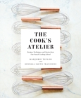 The Cook's Atelier: Recipes, Techniques, and Stories from Our Fre - Book
