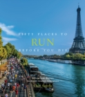 Fifty Places to Run Before You Die : Running Experts Share the World's Greatest Destinations - Book