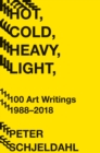 Hot, Cold, Heavy, Light, 100 Art Writings 1988-2018 - Book