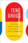 Ten Drugs : How Plants, Powders, and Pills Have Shaped the History of Medicine - Book
