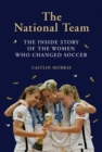 National Team, The:The Inside Story of the Women Who Changed Socc : The Inside Story of the Women Who Changed Soccer - Book