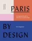 Paris by Design:An Inspired Guide to the City's Creative Side : An Inspired Guide to the City's Creative Side - Book