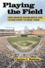 Playing the Field : Why Sports Teams Move and Cities Fight to Keep Them - eBook
