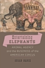 Entertaining Elephants : Animal Agency and the Business of the American Circus - Book