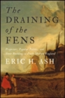 The Draining of the Fens : Projectors, Popular Politics, and State Building in Early Modern England - Book
