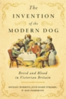 The Invention of the Modern Dog : Breed and Blood in Victorian Britain - Book