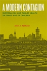 A Modern Contagion : Imperialism and Public Health in Iran's Age of Cholera - Book