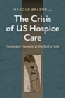 The Crisis of US Hospice Care : Family and Freedom at the End of Life - Book