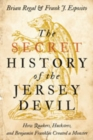 The Secret History of the Jersey Devil : How Quakers, Hucksters, and Benjamin Franklin Created a Monster - Book
