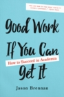Good Work If You Can Get It : How to Succeed in Academia - Book